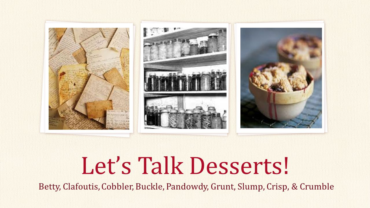 Let's Talk Desserts! Betty, Clafoutis, Cobbler, Buckle, Pandowdy, Grunt, Slump, Crisp, & Crumble