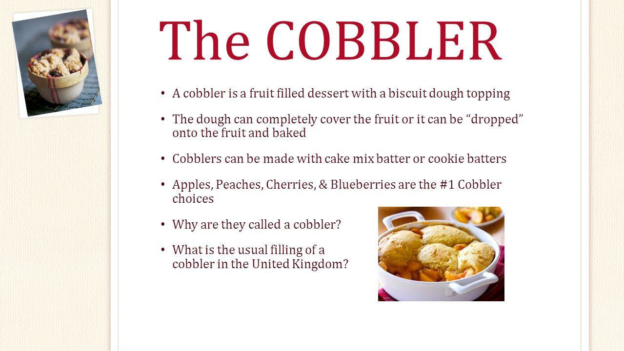 The COBBLER A cobbler is a fruit filled dessert with a biscuit dough topping The dough can completely cover the fruit or it can be dropped onto the fruit and baked Cobblers can be made with cake mix batter or cookie batters Apples, Peaches, Cherries, & Blueberries are the #1 Cobbler choices Why are they called a cobbler.