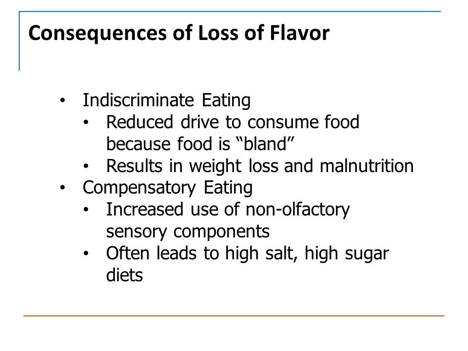 "Consequences of Loss of Flavor Indiscriminate Eating Reduced drive to consume food because food is ""bland"" Results in weight loss and malnutrition Com"