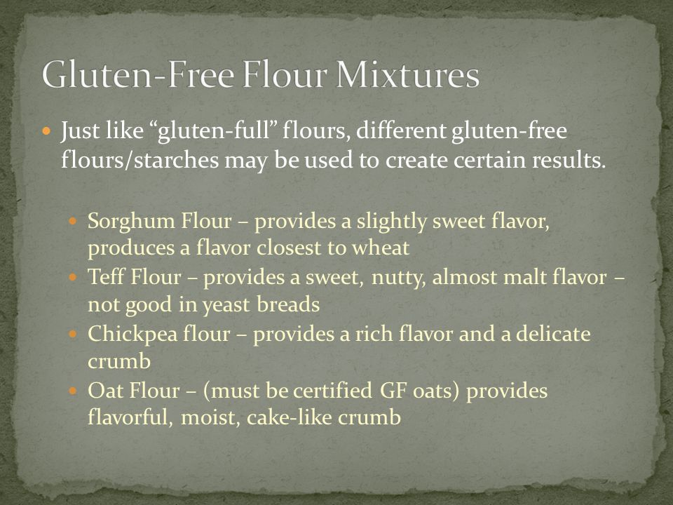 Basic Flour Blend Sorghum Flour – adds our slightly sweet, wheat taste Potato Starch or Cornstarch – lightens the dough, creates a smooth crust Tapioca starch – helps with browning and creates crisp crust Xanthan Gum – holds it all together, prevents crumbling and gives us elasticity From there, you may have to add different flours, starches, sugar, yeast, baking soda, etc.