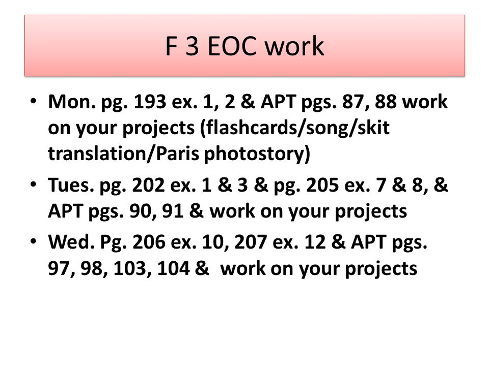 F 3 EOC work Mon. pg. 193 ex. 1, 2 & APT pgs. 87, 88 work on your projects (flashcards/song/skit translation/Paris photostory) Tues. pg. 202 ex. 1 & 3