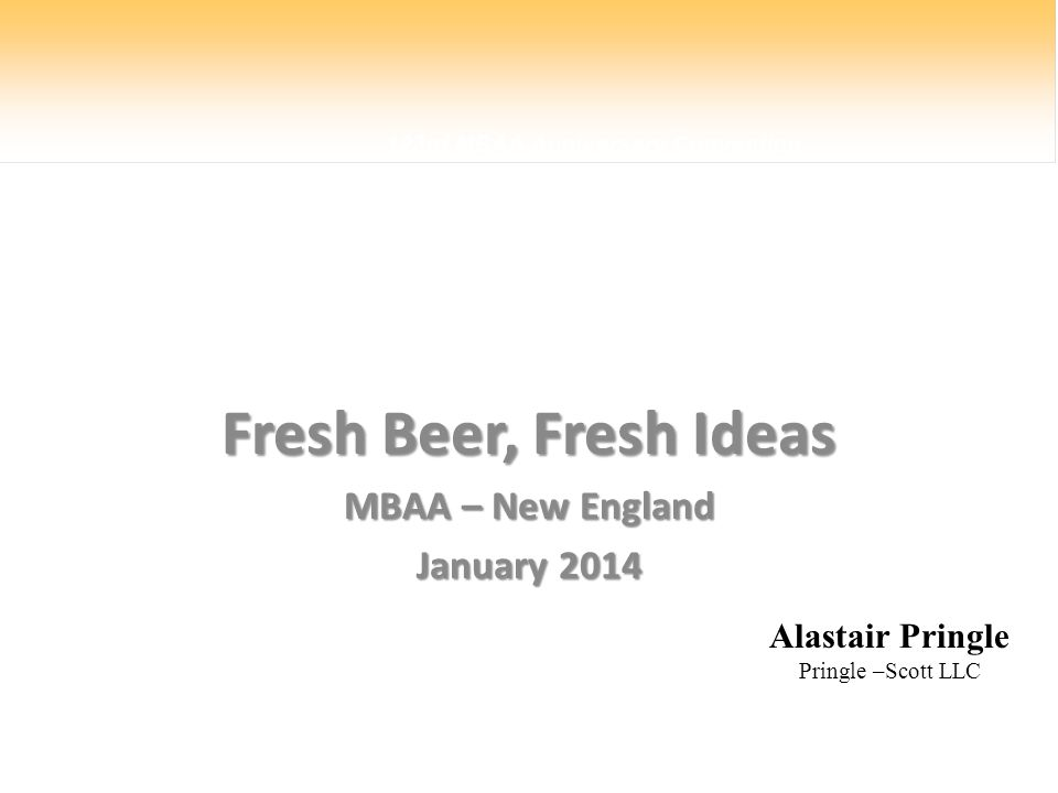 123rd MBAA Anniversary Convention Fresh Beer, Fresh Ideas MBAA – New England January 2014 Alastair Pringle Pringle –Scott LLC