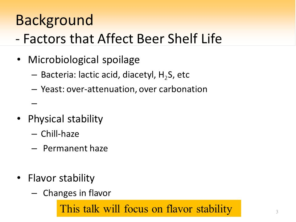 Background - Factors that Affect Beer Shelf Life Microbiological spoilage – Bacteria: lactic acid, diacetyl, H 2 S, etc – Yeast: over-attenuation, over carbonation – Physical stability – Chill-haze – Permanent haze Flavor stability – Changes in flavor 3 This talk will focus on flavor stability