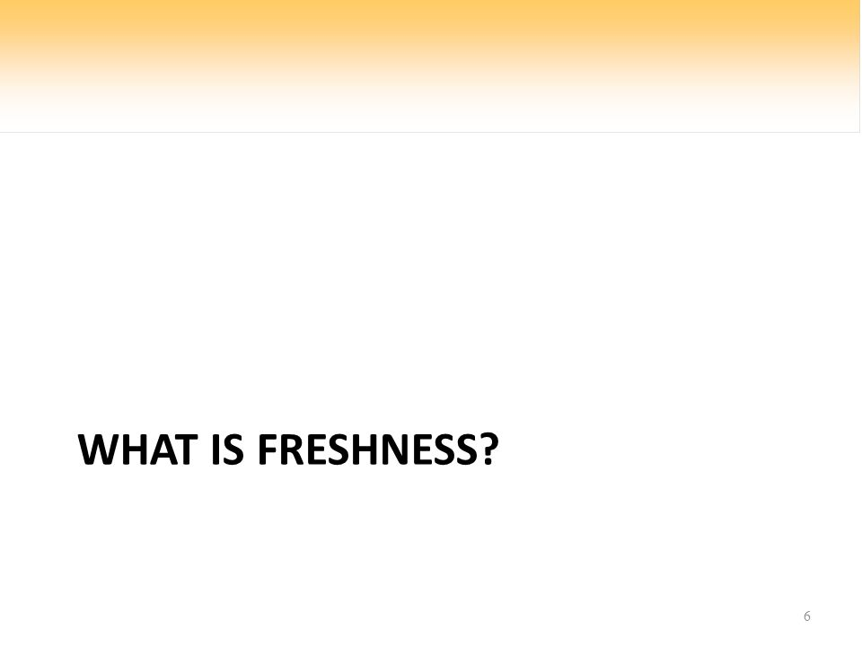 WHAT IS FRESHNESS? 6