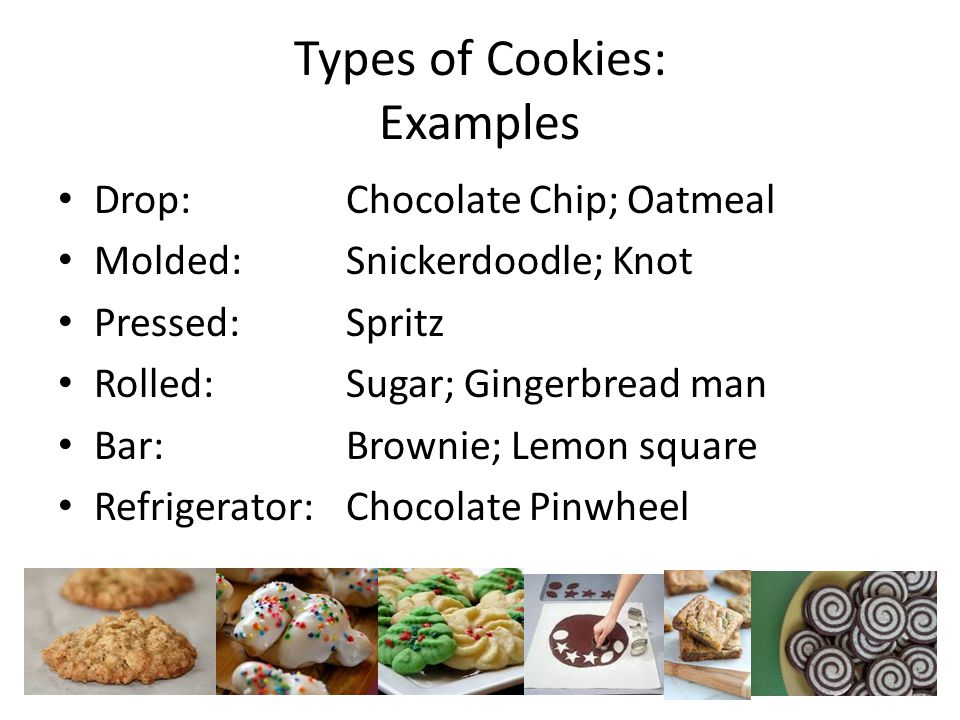 Types of Cookies: Examples Drop:Chocolate Chip; Oatmeal Molded:Snickerdoodle; Knot Pressed:Spritz Rolled:Sugar; Gingerbread man Bar:Brownie; Lemon square Refrigerator:Chocolate Pinwheel