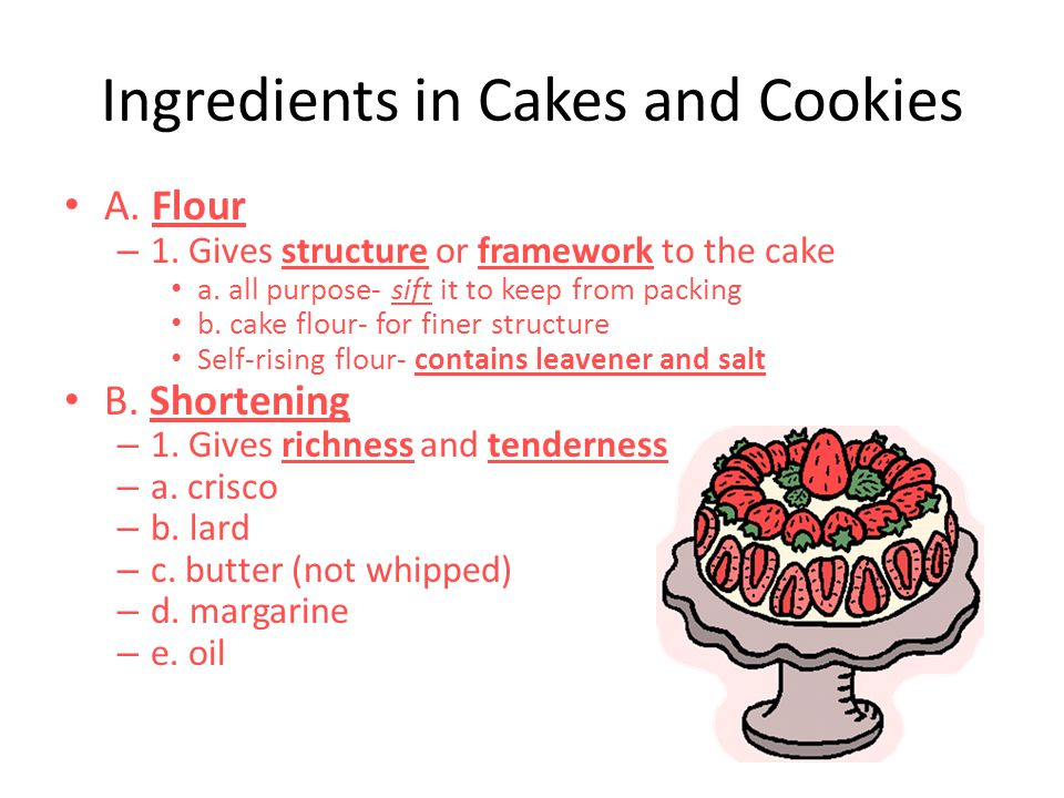 Ingredients in Cakes and Cookies A.Flour – 1. Gives structure or framework to the cake a.