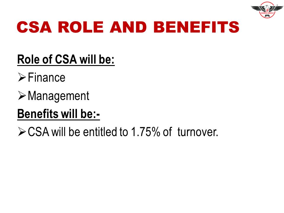 CSA ROLE AND BENEFITS Role of CSA will be:  Finance  Management Benefits will be:-  CSA will be entitled to 1.75% of turnover.
