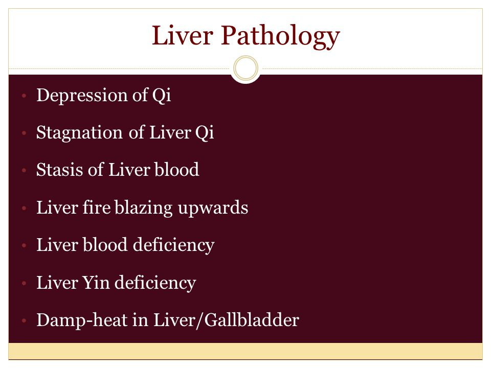 Liver Pathology Depression of Qi Stagnation of Liver Qi Stasis of Liver blood Liver fire blazing upwards Liver blood deficiency Liver Yin deficiency D