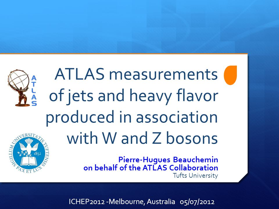 ATLAS measurements of jets and heavy flavor produced in association with W and Z bosons Pierre-Hugues Beauchemin on behalf of the ATLAS Collaboration Tufts University ICHEP2012 -Melbourne, Australia 05/07/2012
