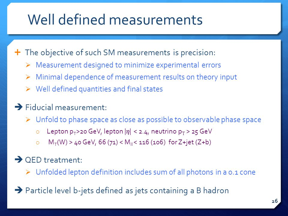 Well defined measurements  The objective of such SM measurements is precision:  Measurement designed to minimize experimental errors  Minimal dependence of measurement results on theory input  Well defined quantities and final states  Fiducial measurement:  Unfold to phase space as close as possible to observable phase space o Lepton p T >20 GeV, lepton |  | 25 GeV o M T (W) > 40 GeV, 66 (71) < M ll < 116 (106) for Z+jet (Z+b)  QED treatment:  Unfolded lepton definition includes sum of all photons in a 0.1 cone  Particle level b-jets defined as jets containing a B hadron 26