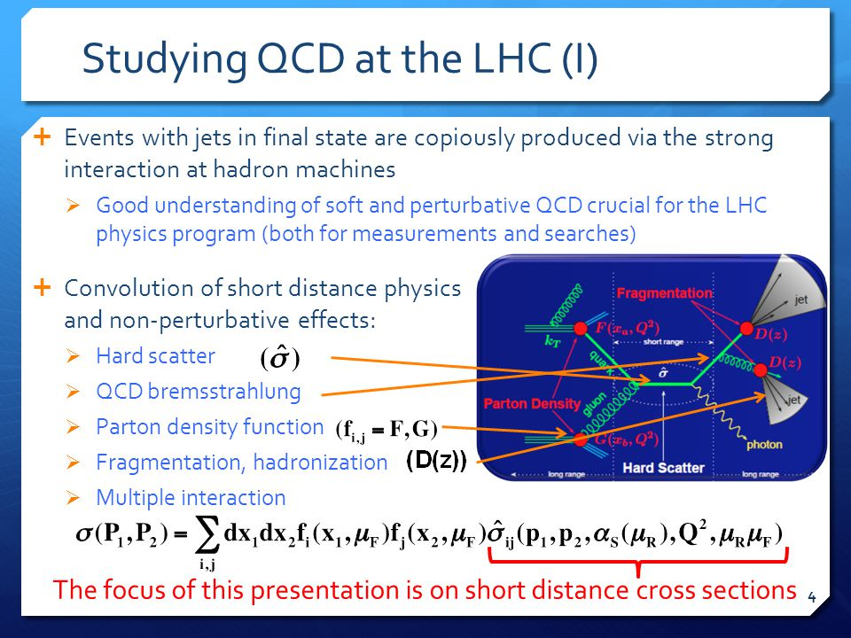 Studying QCD at the LHC (I)  Events with jets in final state are copiously produced via the strong interaction at hadron machines  Good understanding of soft and perturbative QCD crucial for the LHC physics program (both for measurements and searches)  Convolution of short distance physics and non-perturbative effects:  Hard scatter  QCD bremsstrahlung  Parton density function  Fragmentation, hadronization  Multiple interaction The focus of this presentation is on short distance cross sections 4