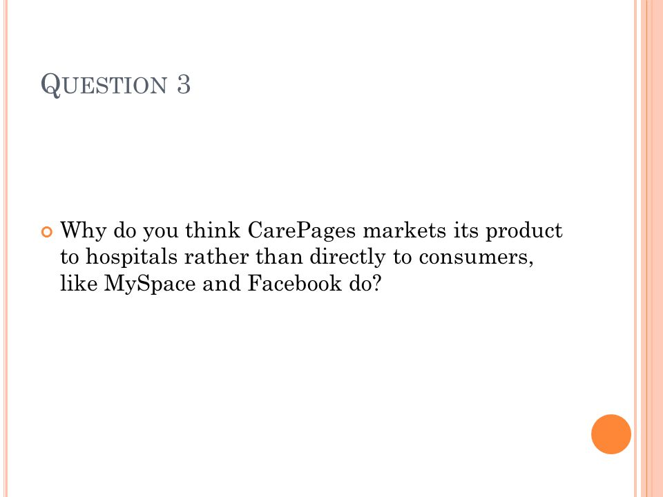 Q UESTION 3 Why do you think CarePages markets its product to hospitals rather than directly to consumers, like MySpace and Facebook do