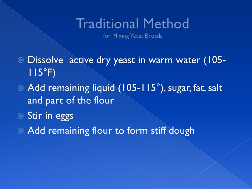  Dissolve active dry yeast in warm water (105- 115°F)  Add remaining liquid (105-115°), sugar, fat, salt and part of the flour  Stir in eggs  Add remaining flour to form stiff dough