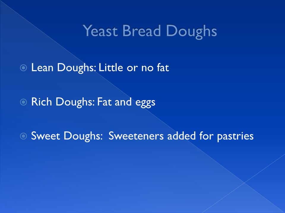  Lean Doughs: Little or no fat  Rich Doughs: Fat and eggs  Sweet Doughs: Sweeteners added for pastries