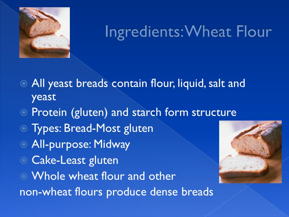  All yeast breads contain flour, liquid, salt and yeast  Protein (gluten) and starch form structure  Types: Bread-Most gluten  All-purpose: Midway  Cake-Least gluten  Whole wheat flour and other non-wheat flours produce dense breads