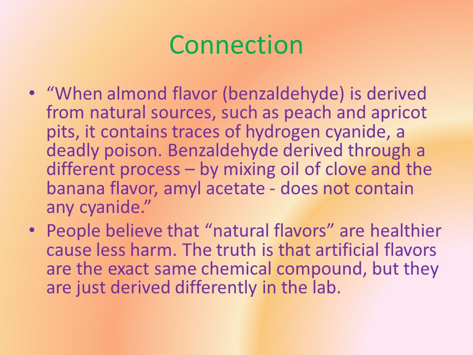 Connection When almond flavor (benzaldehyde) is derived from natural sources, such as peach and apricot pits, it contains traces of hydrogen cyanide, a deadly poison.