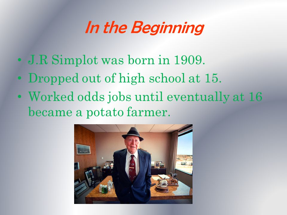 In the Beginning J.R Simplot was born in 1909. Dropped out of high school at 15.