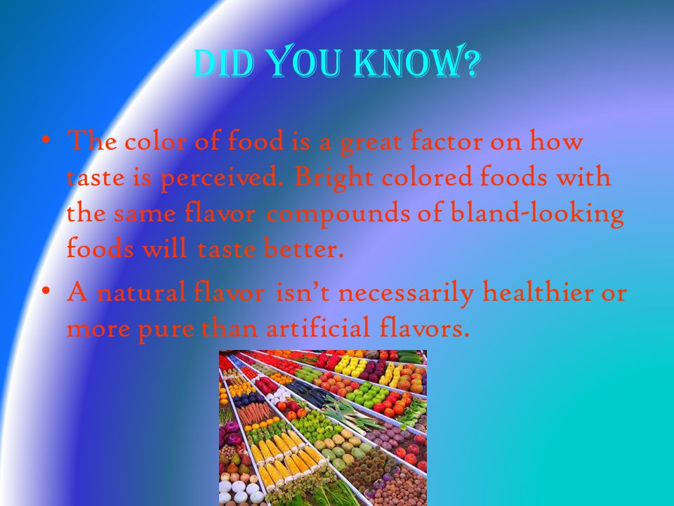 Did you know. The color of food is a great factor on how taste is perceived.