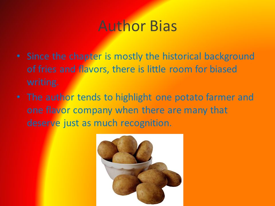 Author Bias Since the chapter is mostly the historical background of fries and flavors, there is little room for biased writing.