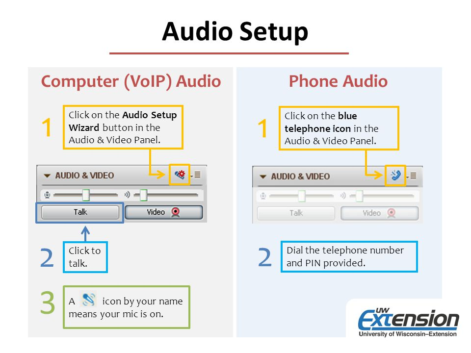 Audio Setup Click on the Audio Setup Wizard button in the Audio & Video Panel. Click to talk. A icon by your name means your mic is on. 1 2 3 Click on