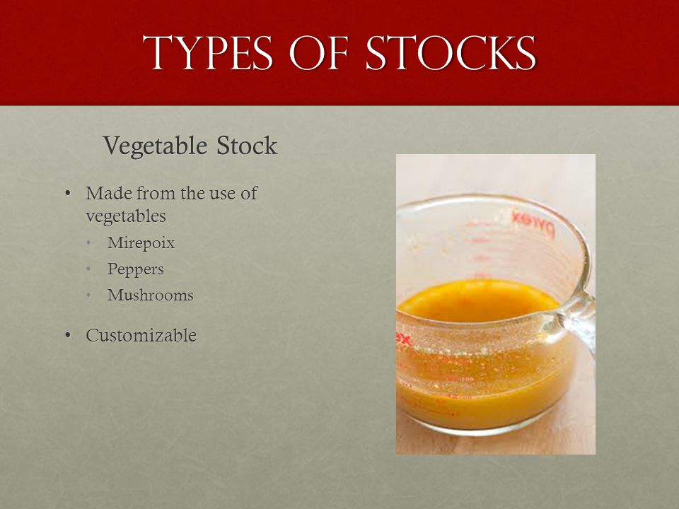 Types of Stocks Vegetable Stock Made from the use of vegetablesMade from the use of vegetables Mirepoix Peppers Mushrooms CustomizableCustomizable