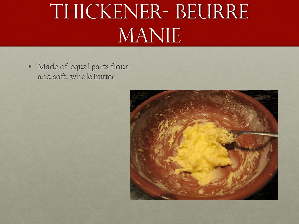 Thickener- Beurre Manie Made of equal parts flour and soft, whole butterMade of equal parts flour and soft, whole butter