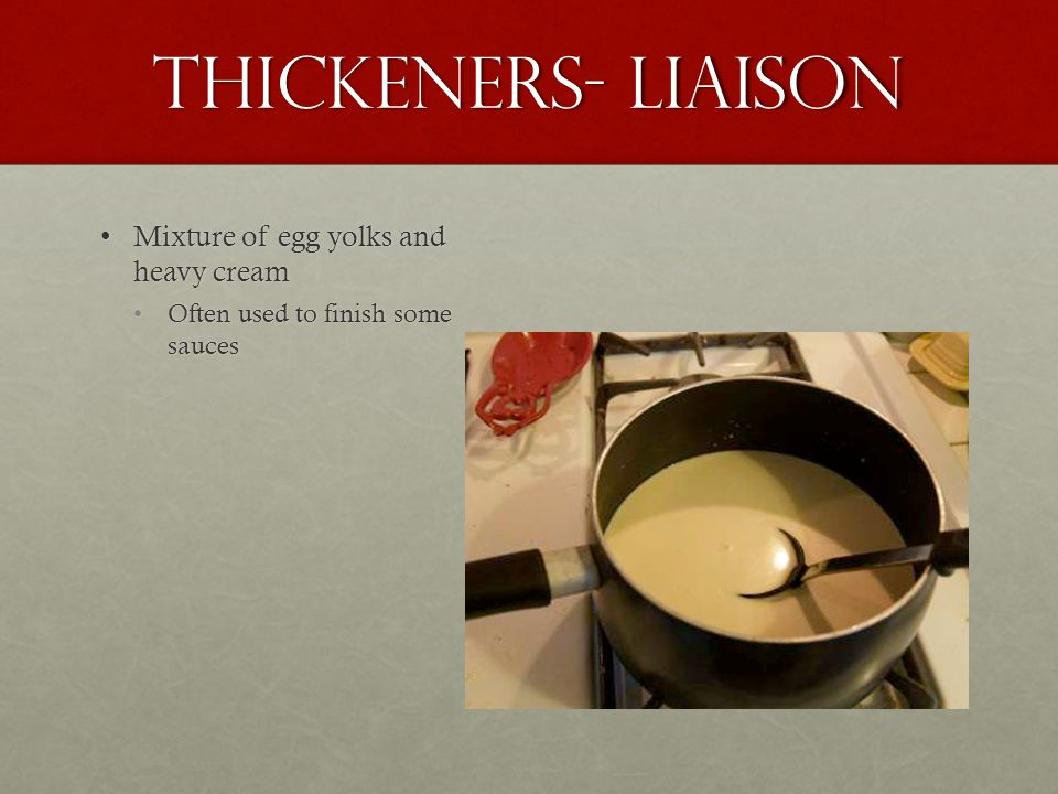 Thickeners- Liaison Mixture of egg yolks and heavy creamMixture of egg yolks and heavy cream Often used to finish some saucesOften used to finish some