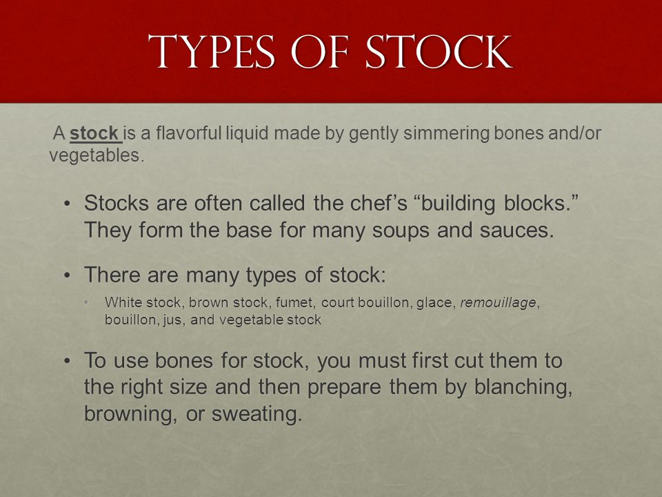 "Types of Stock Stocks are often called the chef's ""building blocks."" They form the base for many soups and sauces. Stocks are often called the chef's"