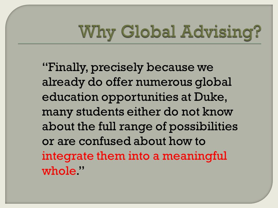 Finally, precisely because we already do offer numerous global education opportunities at Duke, many students either do not know about the full range of possibilities or are confused about how to integrate them into a meaningful whole.
