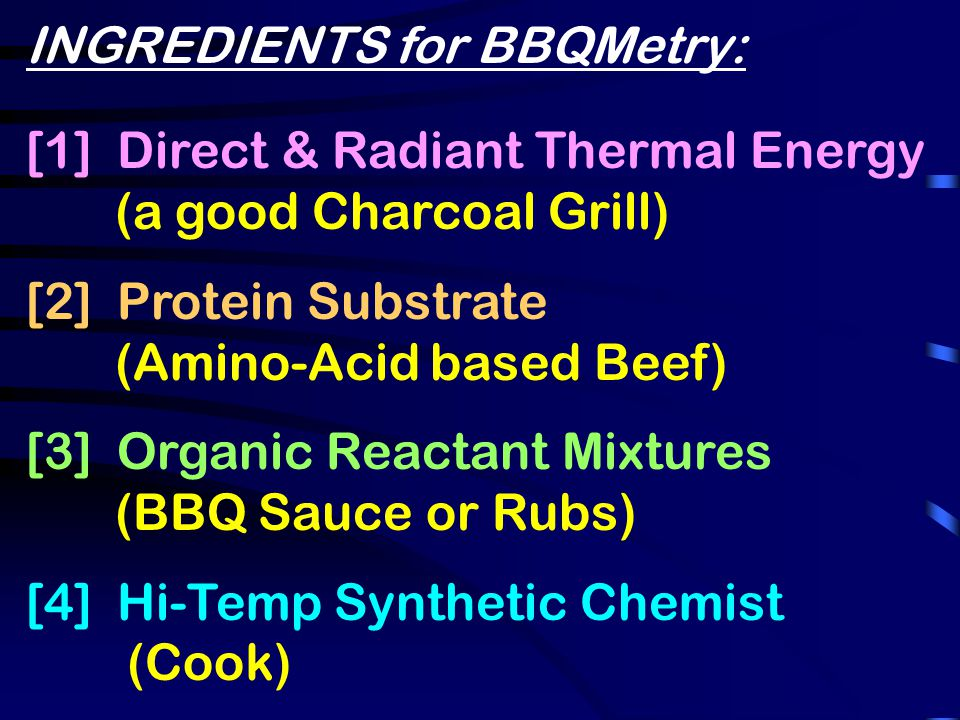 INGREDIENTS for BBQMetry: [1] Direct & Radiant Thermal Energy (a good Charcoal Grill) [2] Protein Substrate (Amino-Acid based Beef) [3] Organic Reactant Mixtures (BBQ Sauce or Rubs) [4] Hi-Temp Synthetic Chemist (Cook)