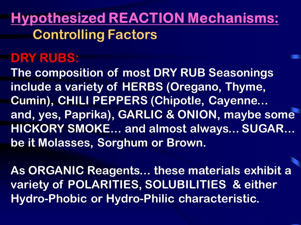 Hypothesized REACTION Mechanisms: Controlling Factors DRY RUBS: The composition of most DRY RUB Seasonings include a variety of HERBS (Oregano, Thyme, Cumin), CHILI PEPPERS (Chipotle, Cayenne...