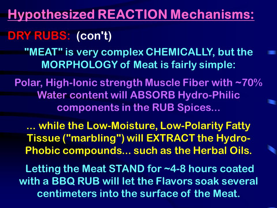 Hypothesized REACTION Mechanisms: DRY RUBS: (con t) MEAT is very complex CHEMICALLY, but the MORPHOLOGY of Meat is fairly simple: Polar, High-Ionic strength Muscle Fiber with ~70% Water content will ABSORB Hydro-Philic components in the RUB Spices......