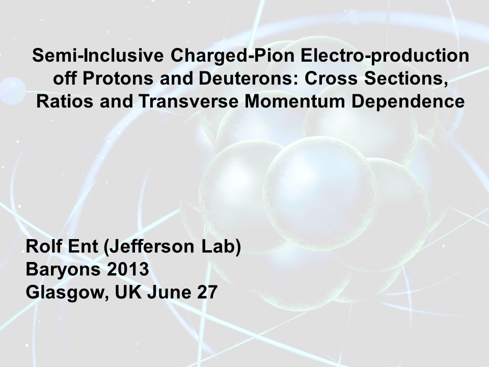 Semi-Inclusive Charged-Pion Electro-production off Protons and Deuterons: Cross Sections, Ratios and Transverse Momentum Dependence Rolf Ent (Jefferson Lab) Baryons 2013 Glasgow, UK June 27
