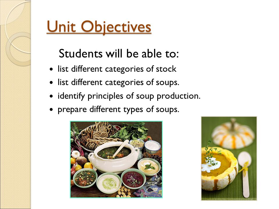Unit Objectives Students will be able to: list different categories of stock list different categories of soups.