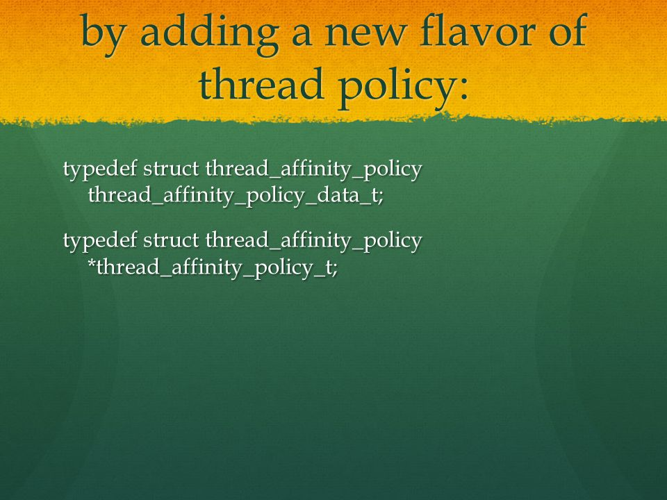 by adding a new flavor of thread policy: typedef struct thread_affinity_policy thread_affinity_policy_data_t; typedef struct thread_affinity_policy *thread_affinity_policy_t;