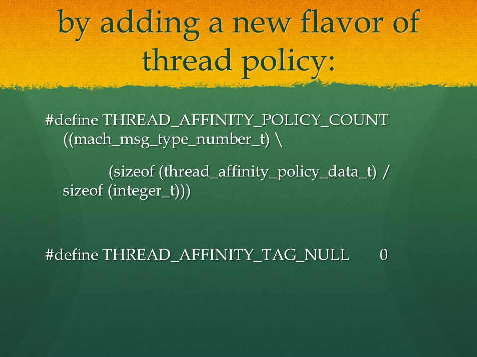 by adding a new flavor of thread policy: #define THREAD_AFFINITY_POLICY_COUNT ((mach_msg_type_number_t) \ (sizeof (thread_affinity_policy_data_t) / sizeof (integer_t))) (sizeof (thread_affinity_policy_data_t) / sizeof (integer_t))) #define THREAD_AFFINITY_TAG_NULL 0