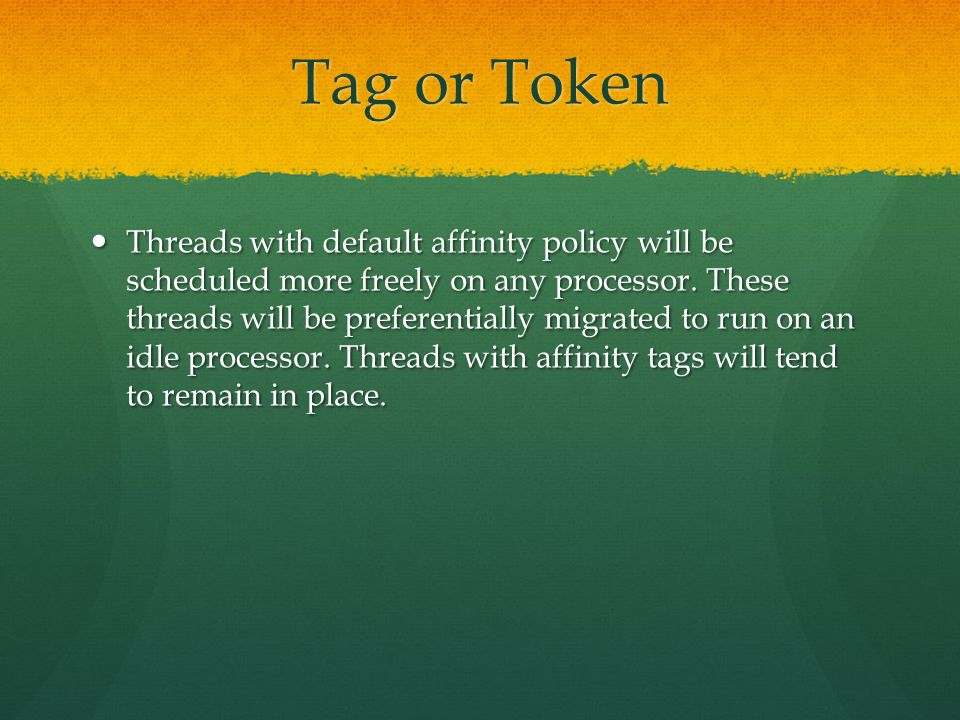 Tag or Token Threads with default affinity policy will be scheduled more freely on any processor. These threads will be preferentially migrated to run