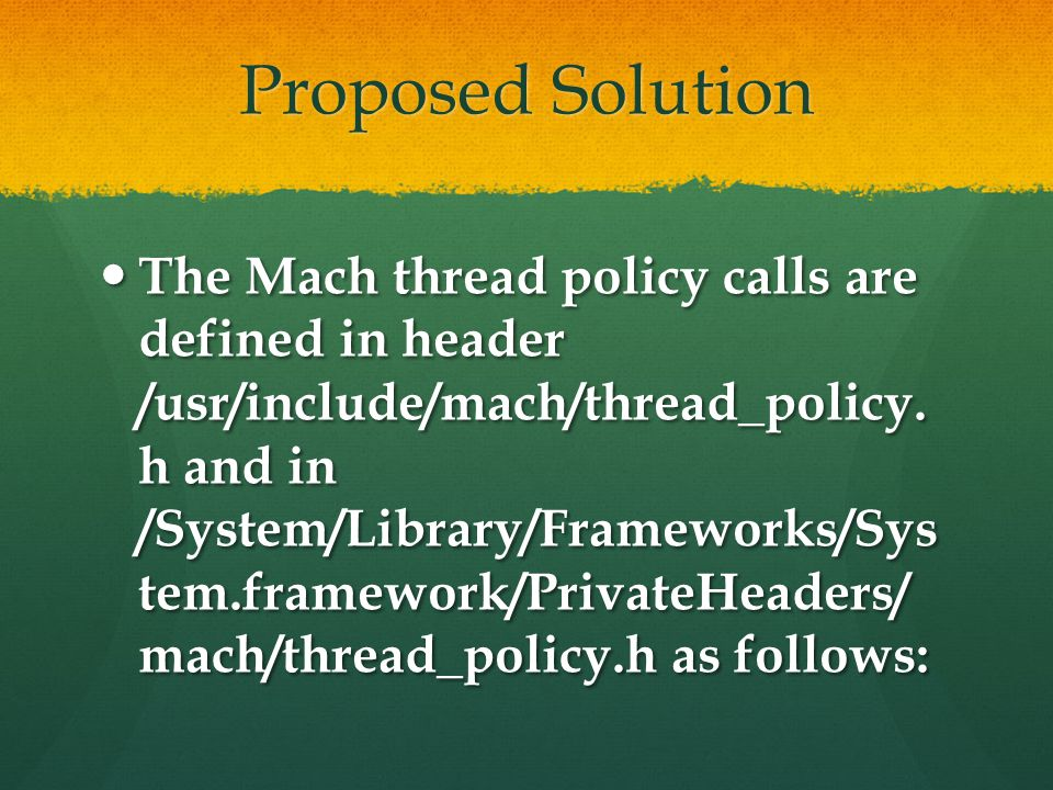 Proposed Solution The Mach thread policy calls are defined in header /usr/include/mach/thread_policy. h and in /System/Library/Frameworks/Sys tem.fram