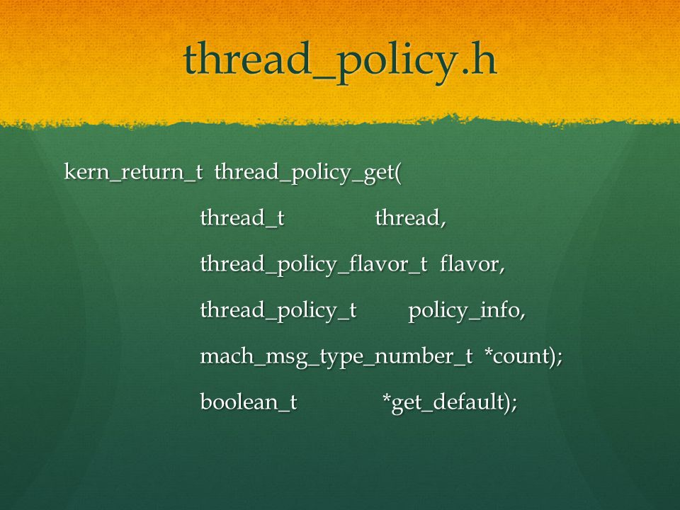thread_policy.h kern_return_t thread_policy_get( thread_t thread, thread_t thread, thread_policy_flavor_t flavor, thread_policy_flavor_t flavor, thread_policy_t policy_info, thread_policy_t policy_info, mach_msg_type_number_t *count); mach_msg_type_number_t *count); boolean_t *get_default); boolean_t *get_default);