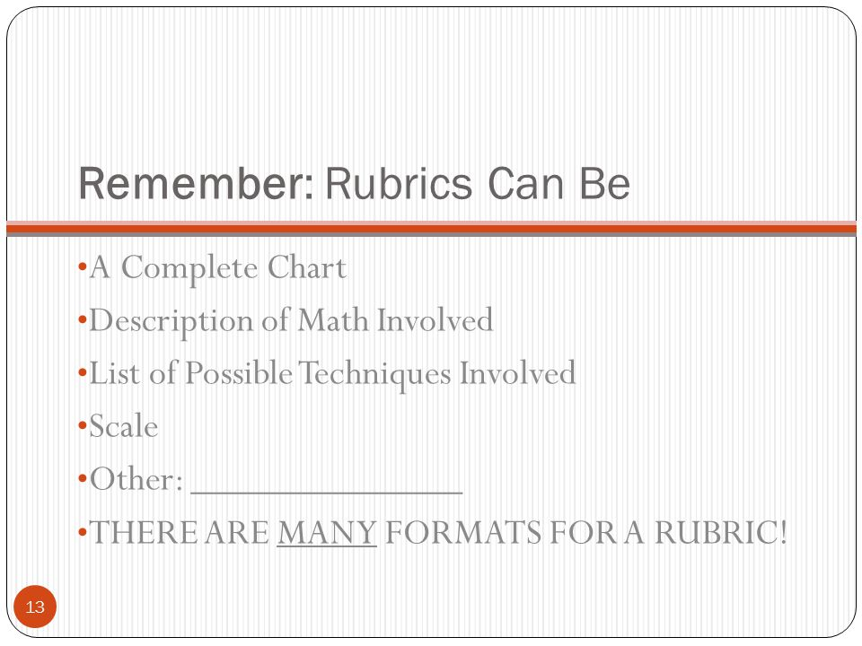 Remember: Rubrics Can Be A Complete Chart Description of Math Involved List of Possible Techniques Involved Scale Other: ______________ THERE ARE MANY
