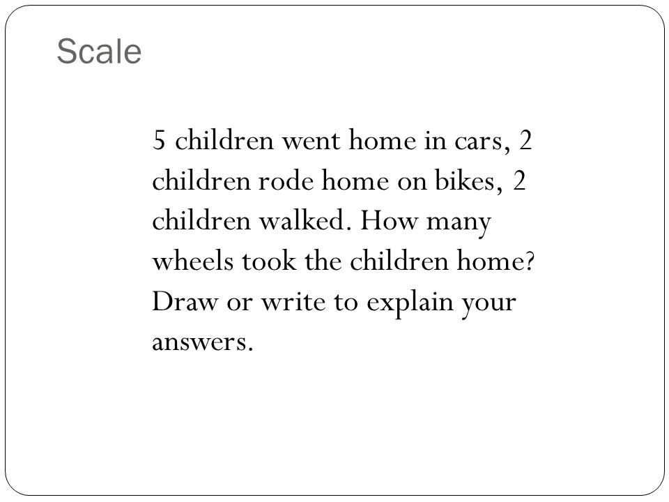 Scale 5 children went home in cars, 2 children rode home on bikes, 2 children walked. How many wheels took the children home? Draw or write to explain