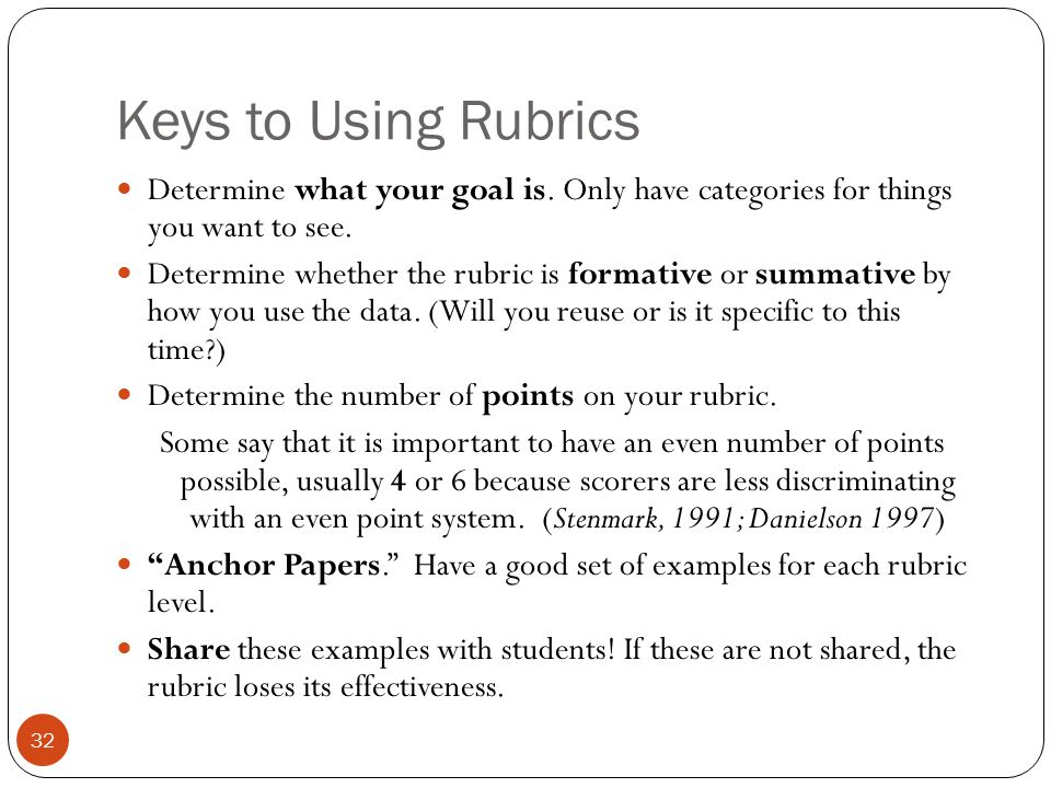 Keys to Using Rubrics Determine what your goal is. Only have categories for things you want to see. Determine whether the rubric is formative or summa