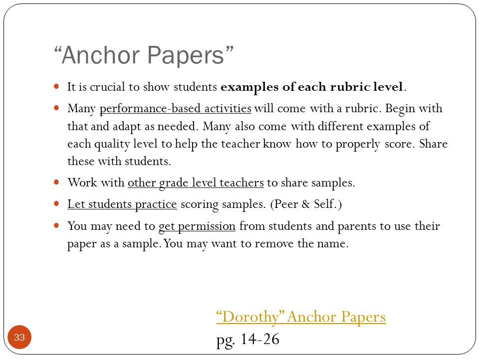 """Anchor Papers"" It is crucial to show students examples of each rubric level. Many performance-based activities will come with a rubric. Begin with th"