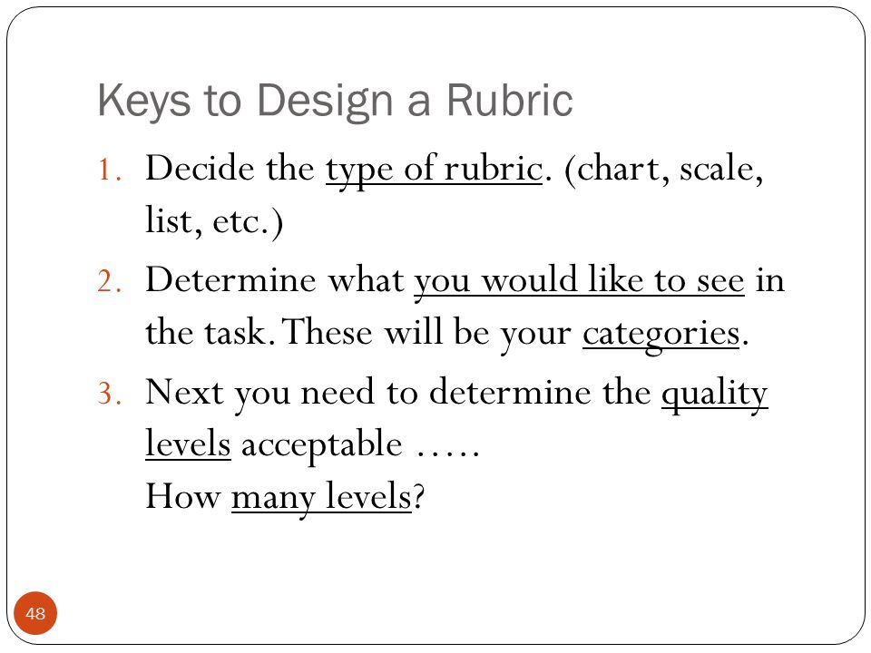 Keys to Design a Rubric 1. Decide the type of rubric. (chart, scale, list, etc.) 2. Determine what you would like to see in the task. These will be yo