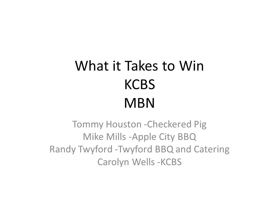 What it Takes to Win KCBS MBN Tommy Houston -Checkered Pig Mike Mills -Apple City BBQ Randy Twyford -Twyford BBQ and Catering Carolyn Wells -KCBS