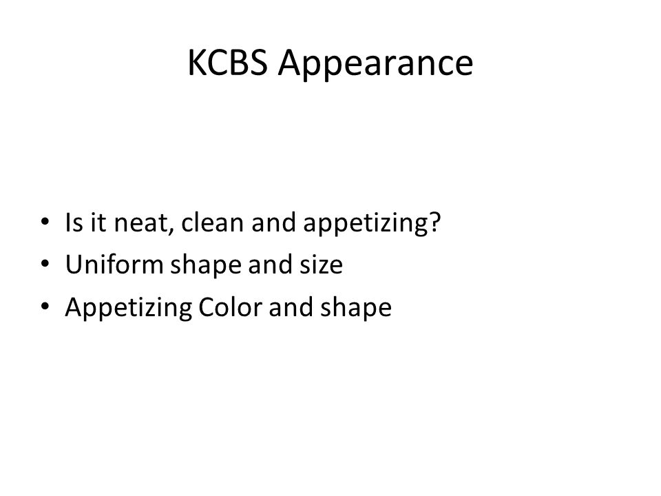 KCBS Appearance Is it neat, clean and appetizing? Uniform shape and size Appetizing Color and shape