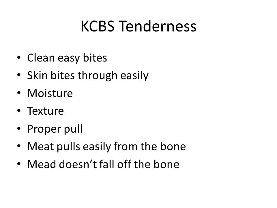 KCBS Tenderness Clean easy bites Skin bites through easily Moisture Texture Proper pull Meat pulls easily from the bone Mead doesn't fall off the bone