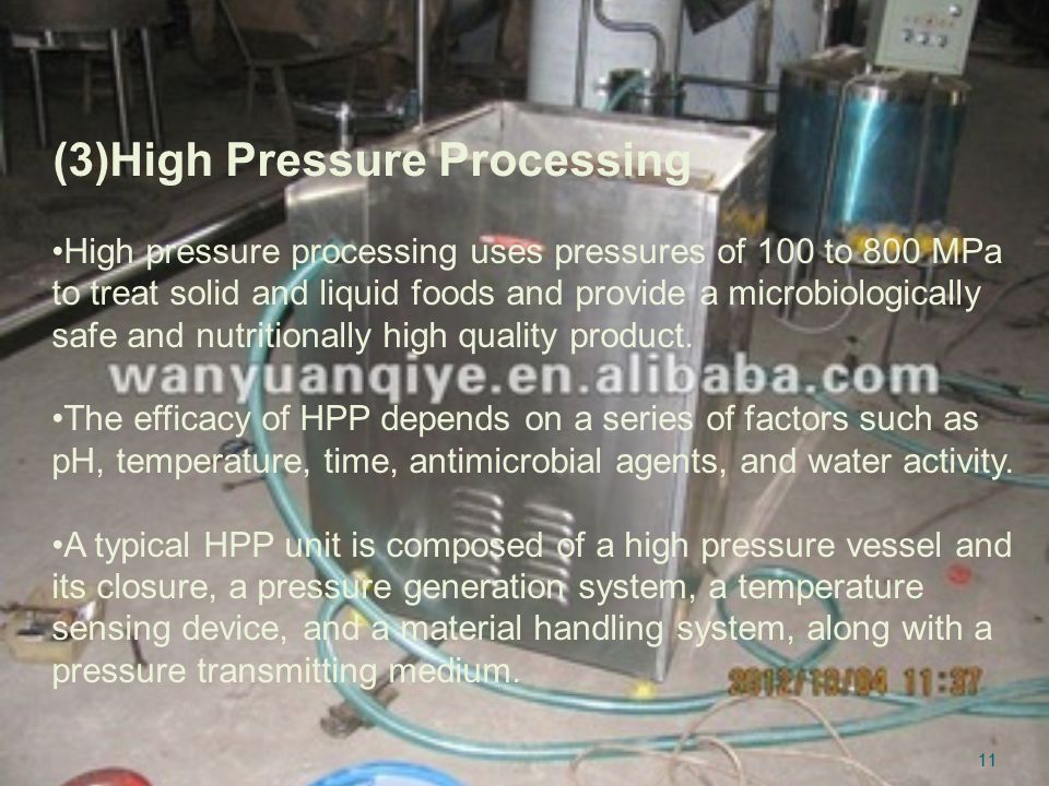 (3)High Pressure Processing High pressure processing uses pressures of 100 to 800 MPa to treat solid and liquid foods and provide a microbiologically safe and nutritionally high quality product.