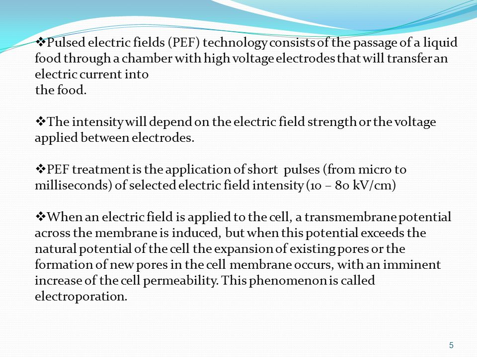  Pulsed electric fields (PEF) technology consists of the passage of a liquid food through a chamber with high voltage electrodes that will transfer an electric current into the food.