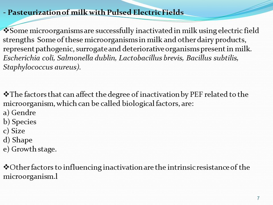 - Pasteurization of milk with Pulsed Electric Fields  Some microorganisms are successfully inactivated in milk using electric field strengths Some of these microorganisms in milk and other dairy products, represent pathogenic, surrogate and deteriorative organisms present in milk.
